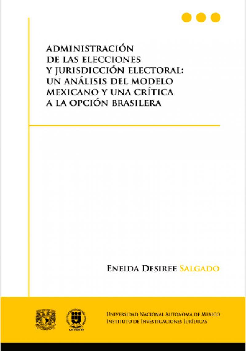 Administración de las elecciones y jurisdicción electoral: un análisis del modelo mexicano y una crítica a la opción brasilera.